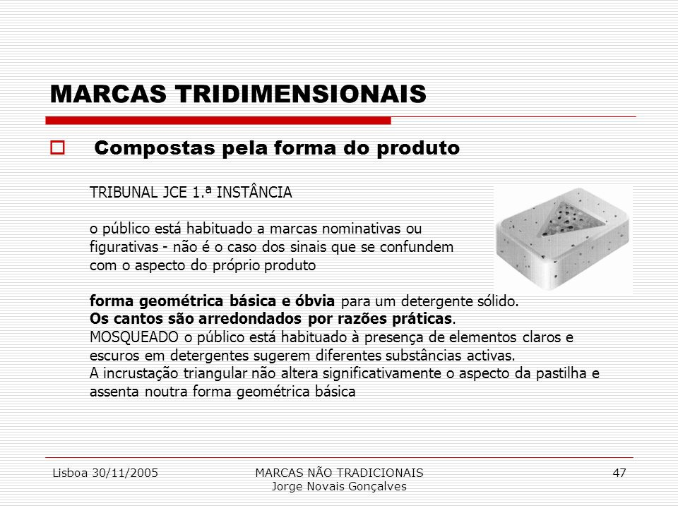 Lisboa 30/11/2005MARCAS NÃO TRADICIONAIS Jorge Novais Gonçalves 47 MARCAS TRIDIMENSIONAIS Compostas pela forma do produto TRIBUNAL JCE 1.ª INSTÂNCIA o