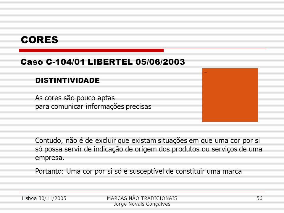 Lisboa 30/11/2005MARCAS NÃO TRADICIONAIS Jorge Novais Gonçalves 56 CORES Caso C-104/01 LIBERTEL 05/06/2003 DISTINTIVIDADE As cores são pouco aptas par