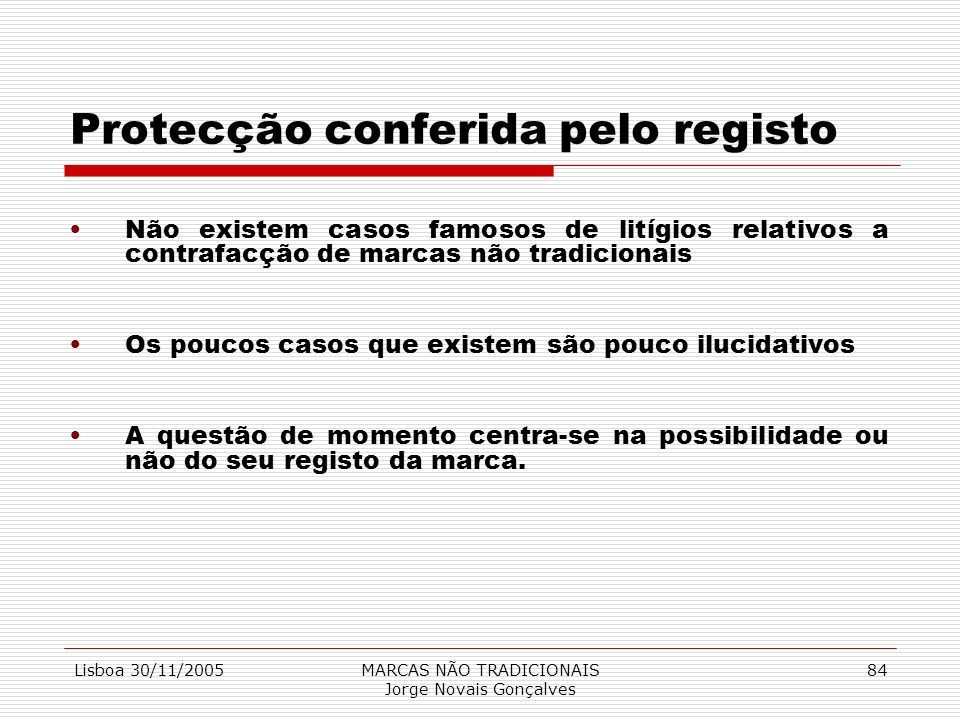 Lisboa 30/11/2005MARCAS NÃO TRADICIONAIS Jorge Novais Gonçalves 84 Protecção conferida pelo registo Não existem casos famosos de litígios relativos a