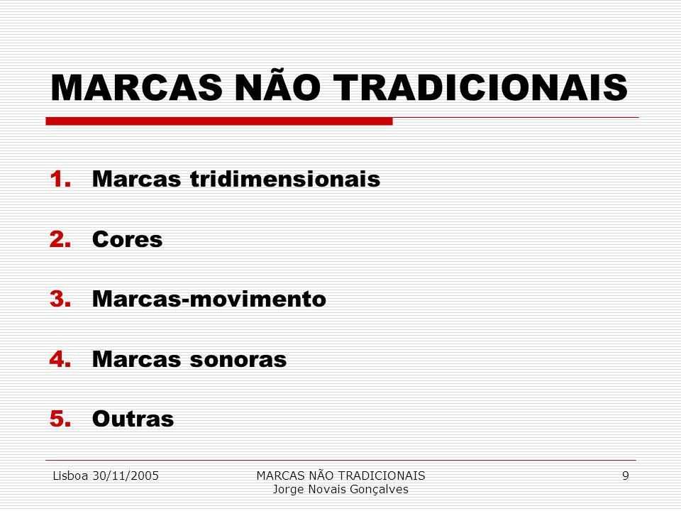 Lisboa 30/11/2005MARCAS NÃO TRADICIONAIS Jorge Novais Gonçalves 9 MARCAS NÃO TRADICIONAIS 1.Marcas tridimensionais 2.Cores 3.Marcas-movimento 4.Marcas