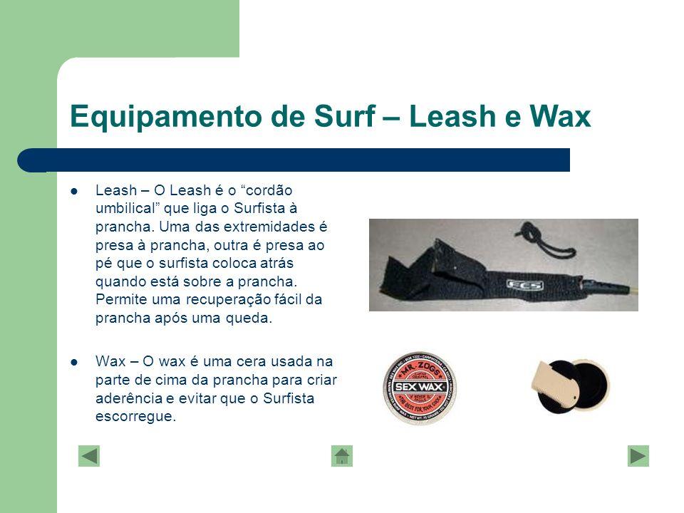 Equipamento de Surf – Leash e Wax Leash – O Leash é o cordão umbilical que liga o Surfista à prancha. Uma das extremidades é presa à prancha, outra é