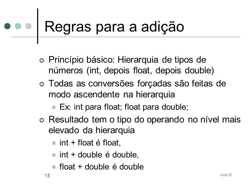 Aula 22 15 Regras para a adição Princípio básico: Hierarquia de tipos de números (int, depois float, depois double) Todas as conversões forçadas são f