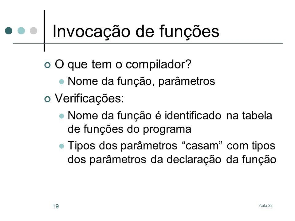 Aula 22 19 Invocação de funções O que tem o compilador? Nome da função, parâmetros Verificações: Nome da função é identificado na tabela de funções do