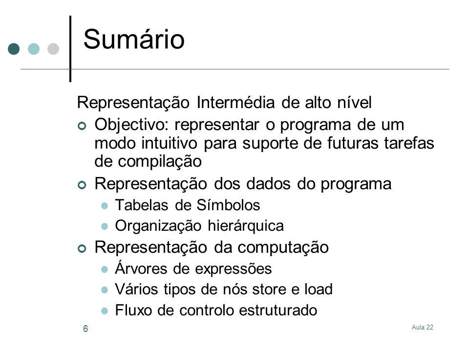 Aula 22 6 Sumário Representação Intermédia de alto nível Objectivo: representar o programa de um modo intuitivo para suporte de futuras tarefas de com