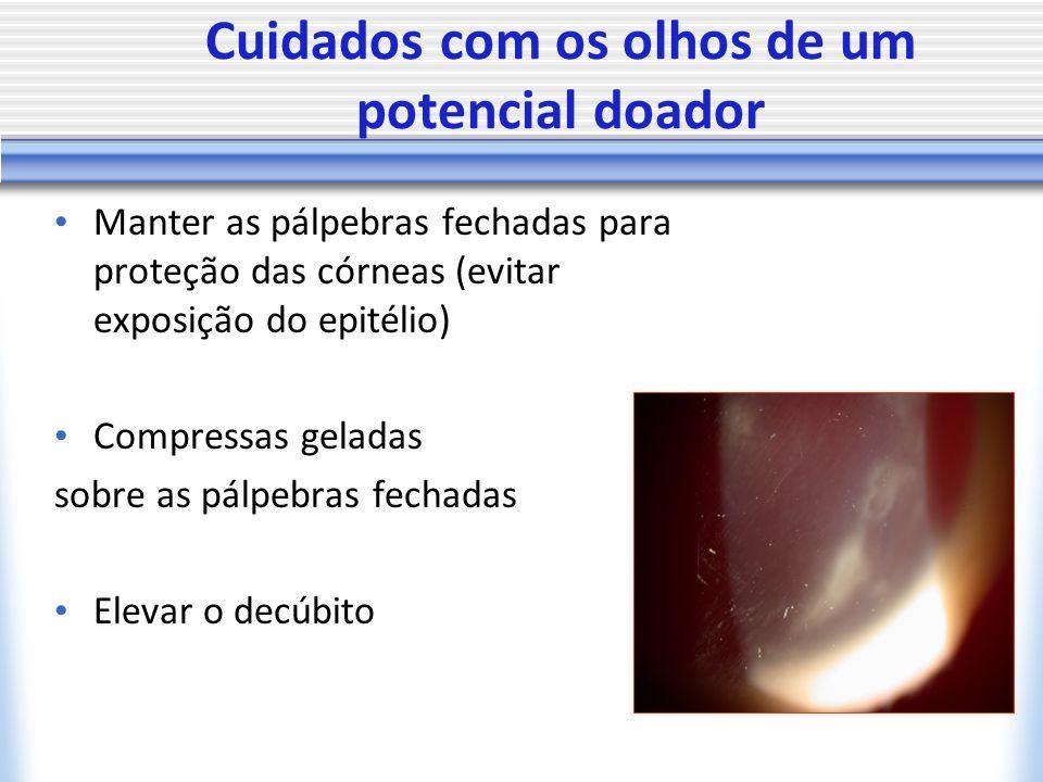Cuidados com os olhos de um potencial doador Manter as pálpebras fechadas para proteção das córneas (evitar exposição do epitélio) Compressas geladas sobre as pálpebras fechadas Elevar o decúbito