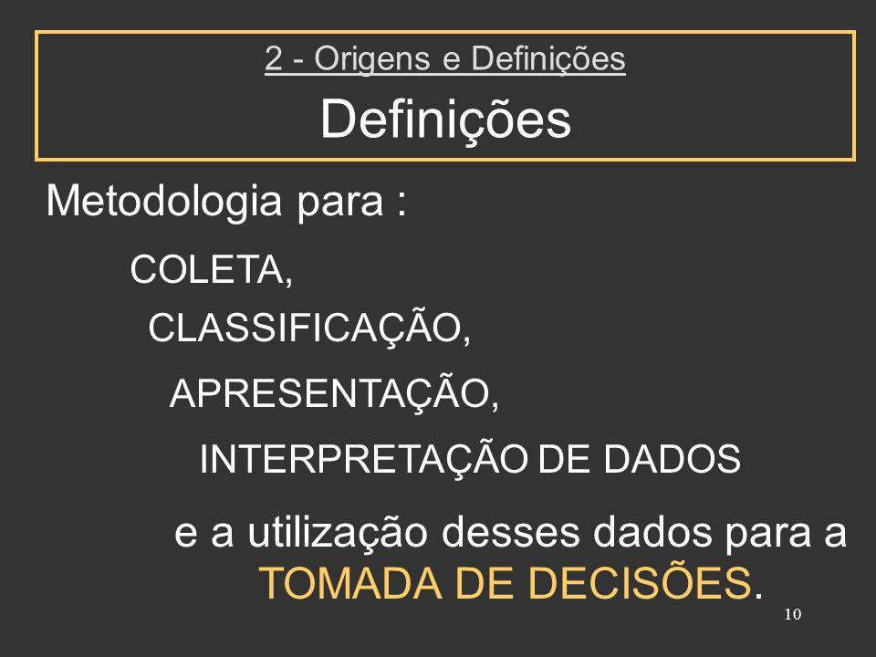 10 Metodologia para : 2 - Origens e Definições Definições COLETA, APRESENTAÇÃO, INTERPRETAÇÃO DE DADOS e a utilização desses dados para a TOMADA DE DE
