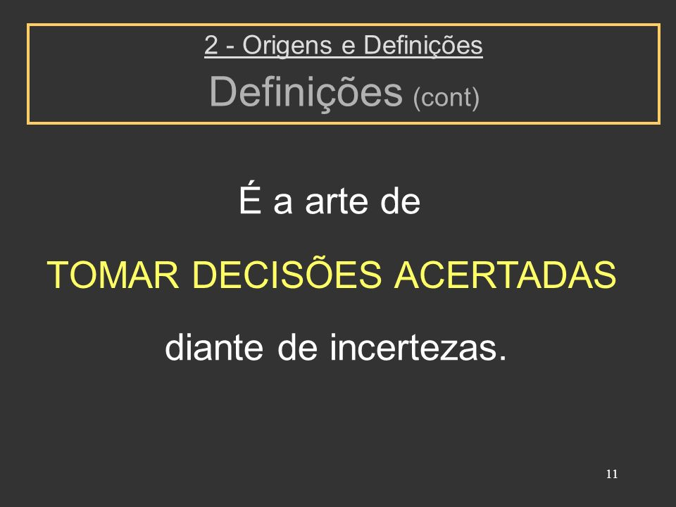 11 É a arte de 2 - Origens e Definições Definições (cont) TOMAR DECISÕES ACERTADAS diante de incertezas.
