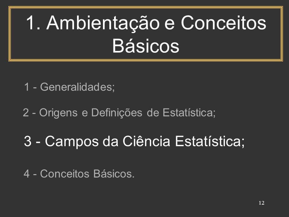 12 1. Ambientação e Conceitos Básicos 1 - Generalidades; 2 - Origens e Definições de Estatística; 3 - Campos da Ciência Estatística; 4 - Conceitos Bás
