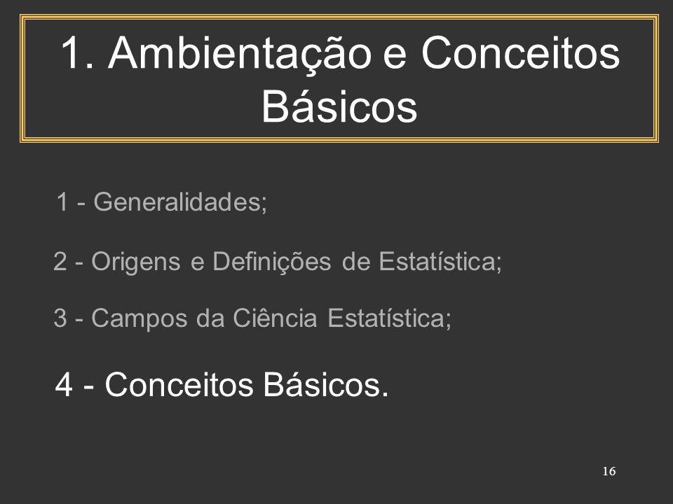 16 1. Ambientação e Conceitos Básicos 1 - Generalidades; 2 - Origens e Definições de Estatística; 3 - Campos da Ciência Estatística; 4 - Conceitos Bás