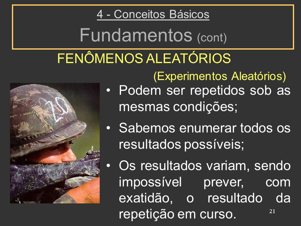 21 FENÔMENOS ALEATÓRIOS 4 - Conceitos Básicos Fundamentos (cont) Podem ser repetidos sob as mesmas condições; Sabemos enumerar todos os resultados pos