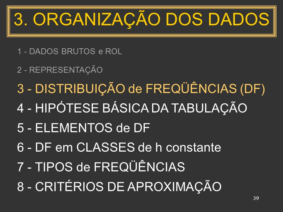 39 1 - DADOS BRUTOS e ROL 2 - REPRESENTAÇÃO 3 - DISTRIBUIÇÃO de FREQÜÊNCIAS (DF) 4 - HIPÓTESE BÁSICA DA TABULAÇÃO 5 - ELEMENTOS de DF 6 - DF em CLASSES de h constante 7 - TIPOS de FREQÜÊNCIAS 8 - CRITÉRIOS DE APROXIMAÇÃO 3.