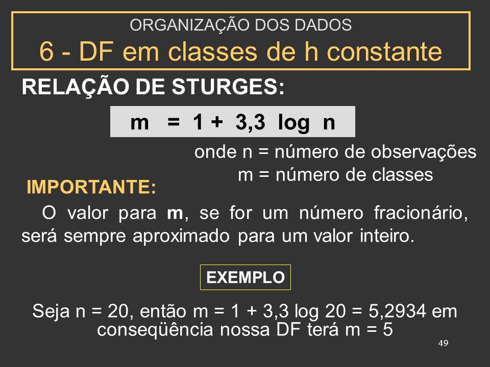 49 RELAÇÃO DE STURGES: ORGANIZAÇÃO DOS DADOS 6 - DF em classes de h constante m = 1 + 3,3 log n IMPORTANTE: O valor para m, se for um número fracionário, será sempre aproximado para um valor inteiro.