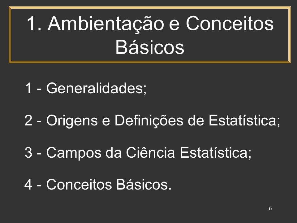 6 1. Ambientação e Conceitos Básicos 1 - Generalidades; 2 - Origens e Definições de Estatística; 3 - Campos da Ciência Estatística; 4 - Conceitos Bási