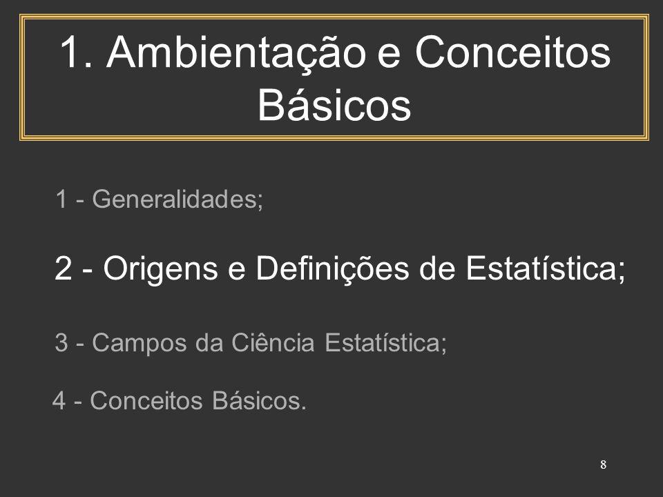 8 1. Ambientação e Conceitos Básicos 1 - Generalidades; 2 - Origens e Definições de Estatística; 3 - Campos da Ciência Estatística; 4 - Conceitos Bási