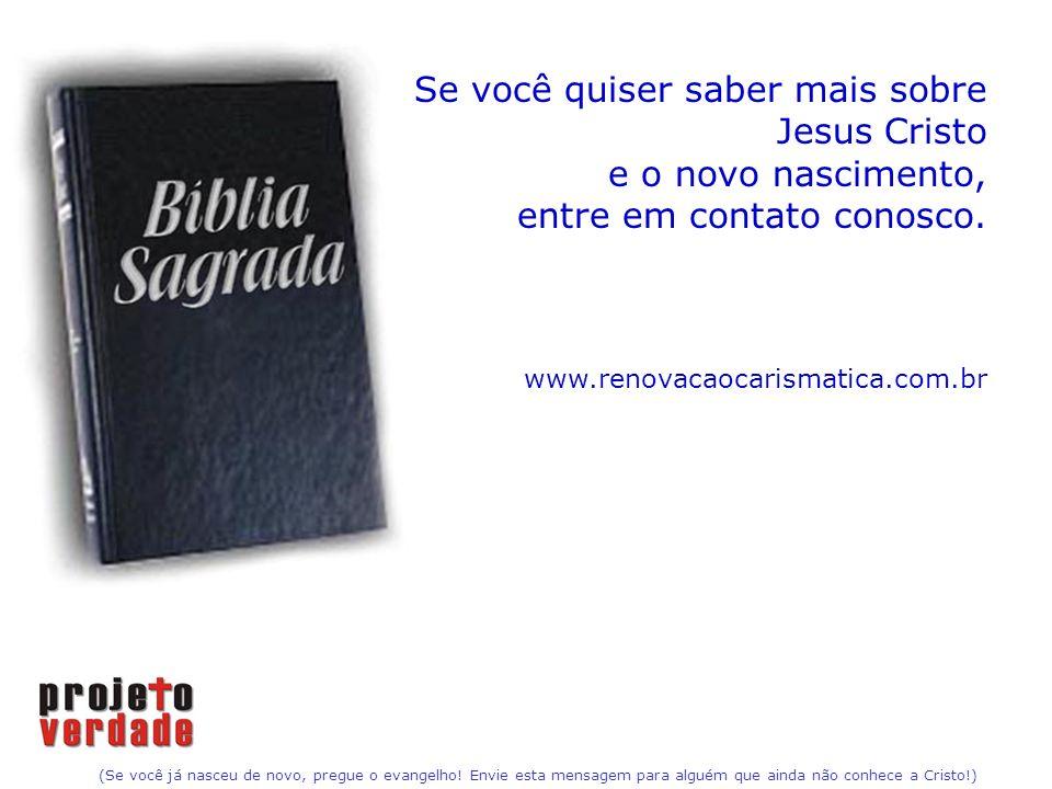 (Se você já nasceu de novo, pregue o evangelho! Envie esta mensagem para alguém que ainda não conhece a Cristo!) Se você quiser saber mais sobre Jesus