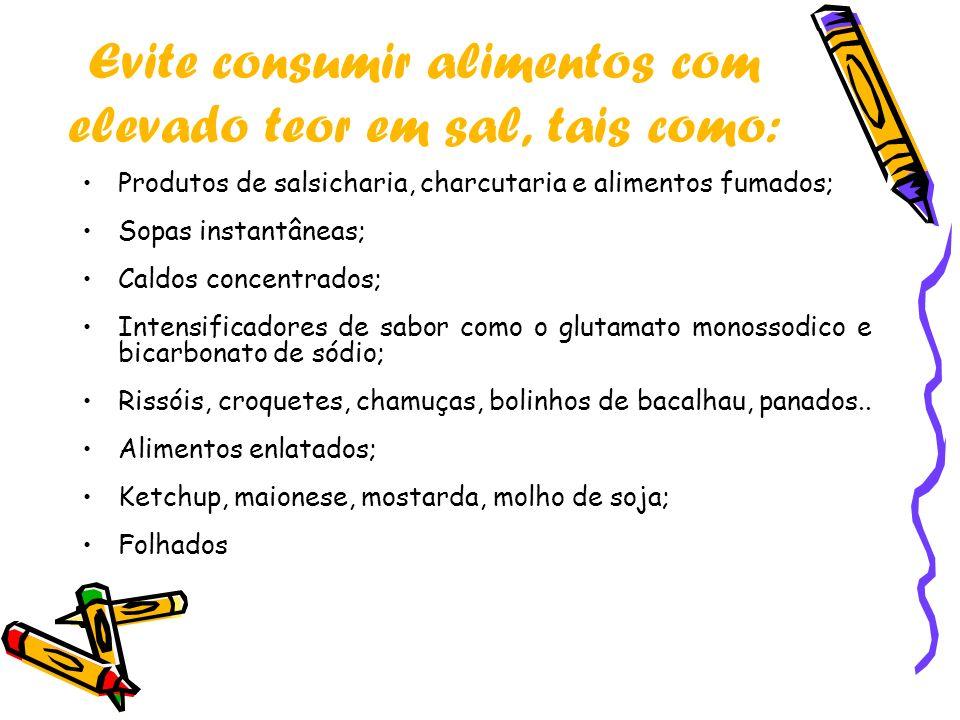 Evite consumir alimentos com elevado teor em sal, tais como: Produtos de salsicharia, charcutaria e alimentos fumados; Sopas instantâneas; Caldos conc