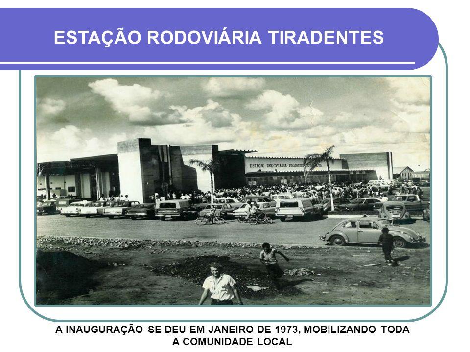 A INAUGURAÇÃO SE DEU EM JANEIRO DE 1973, MOBILIZANDO TODA A COMUNIDADE LOCAL ESTAÇÃO RODOVIÁRIA TIRADENTES