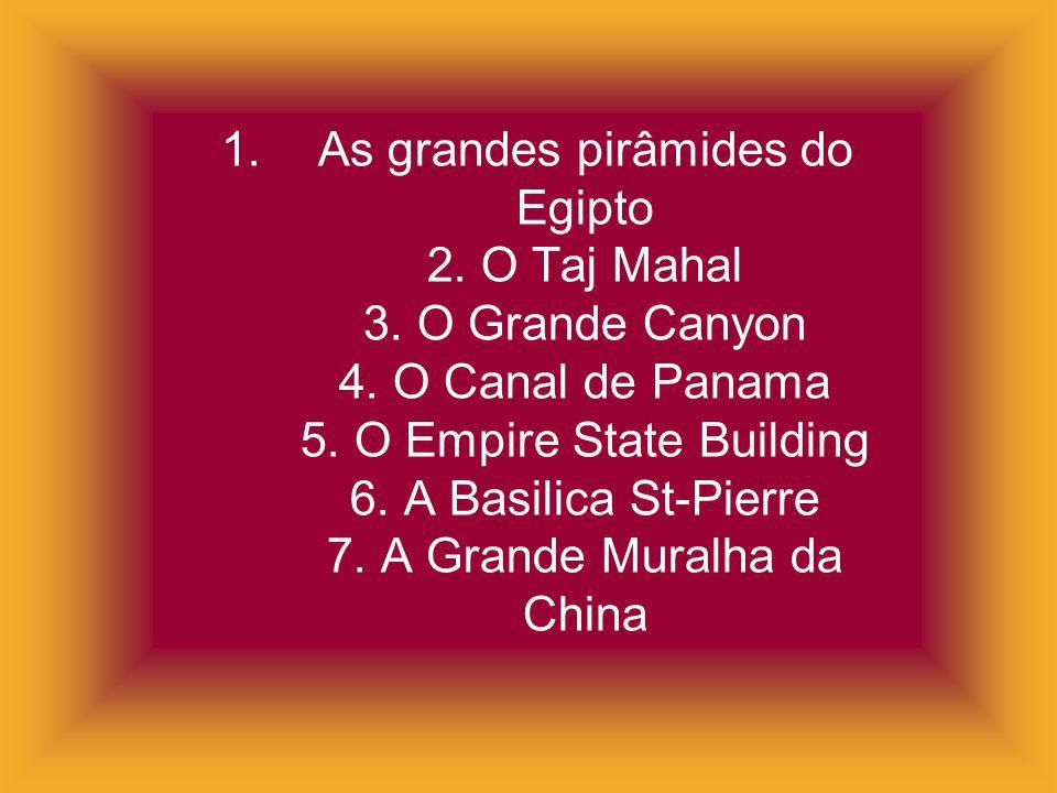 1. As grandes pirâmides do Egipto 2. O Taj Mahal 3. O Grande Canyon 4. O Canal de Panama 5. O Empire State Building 6. A Basilica St-Pierre 7. A Grand