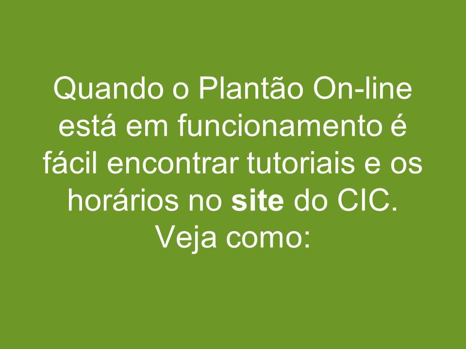 Quando o Plantão On-line está em funcionamento é fácil encontrar tutoriais e os horários no site do CIC. Veja como: