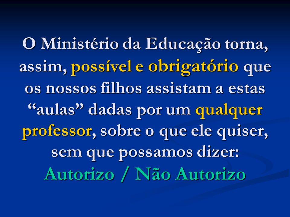 O Ministério da Educação torna, assim, possível e obrigatório que os nossos filhos assistam a estas aulas dadas por um qualquer professor, sobre o que