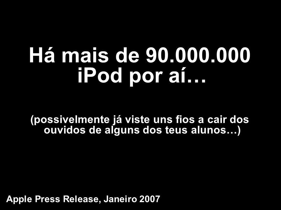 Há mais de 90.000.000 iPod por aí… (possivelmente já viste uns fios a cair dos ouvidos de alguns dos teus alunos…) Apple Press Release, Janeiro 2007