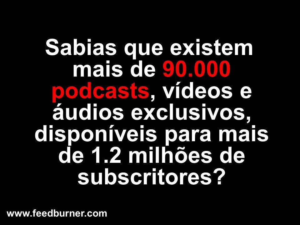 Sabias que existem mais de 90.000 podcasts, vídeos e áudios exclusivos, disponíveis para mais de 1.2 milhões de subscritores? www.feedburner.com