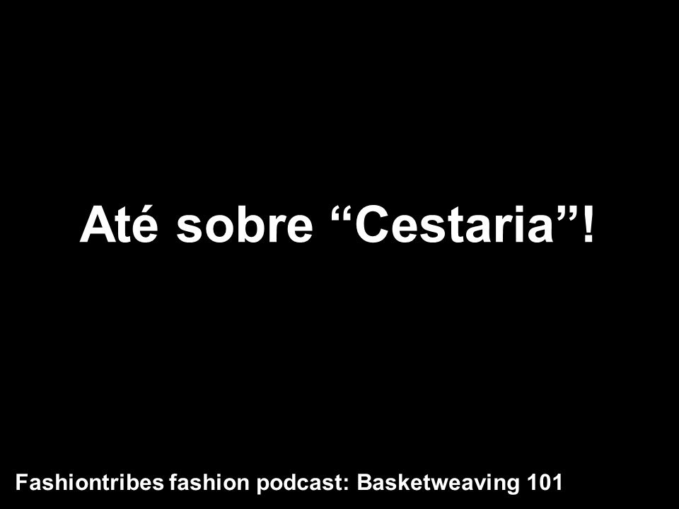 Até sobre Cestaria! Fashiontribes fashion podcast: Basketweaving 101