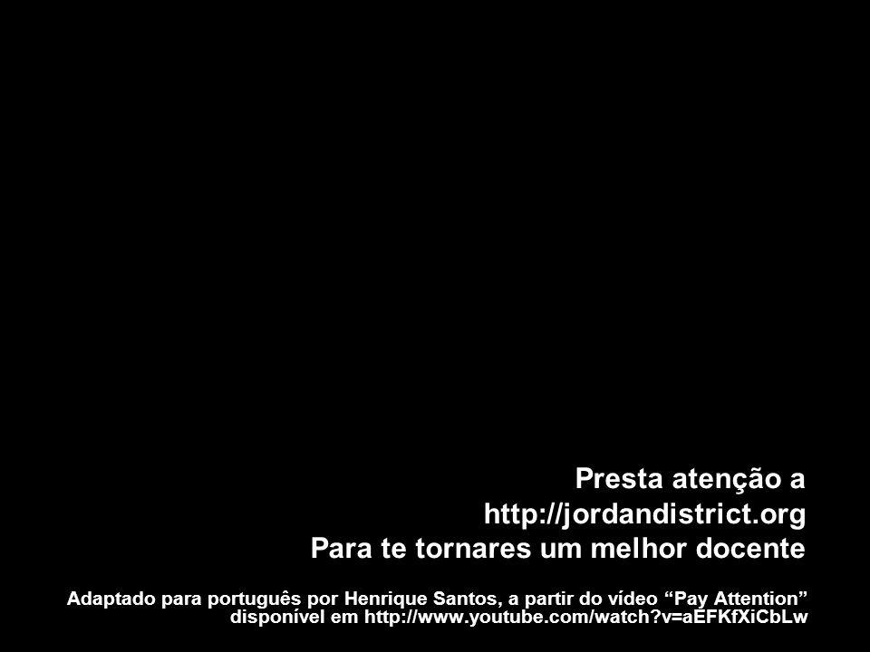 Adaptado para português por Henrique Santos, a partir do vídeo Pay Attention disponível em http://www.youtube.com/watch?v=aEFKfXiCbLw Presta atenção a http://jordandistrict.org Para te tornares um melhor docente