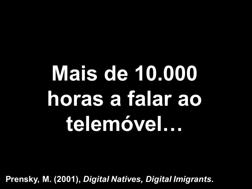 Mais de 10.000 horas a falar ao telemóvel… Prensky, M. (2001), Digital Natives, Digital Imigrants.