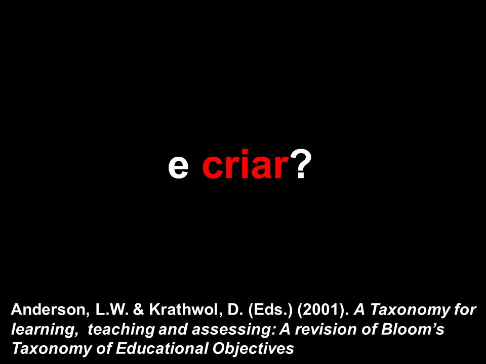e criar? Anderson, L.W. & Krathwol, D. (Eds.) (2001). A Taxonomy for learning, teaching and assessing: A revision of Blooms Taxonomy of Educational Ob