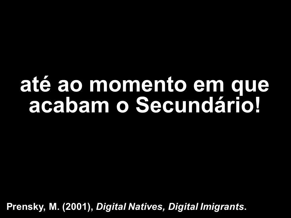 até ao momento em que acabam o Secundário! Prensky, M. (2001), Digital Natives, Digital Imigrants.