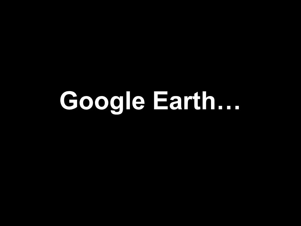 Google Earth…