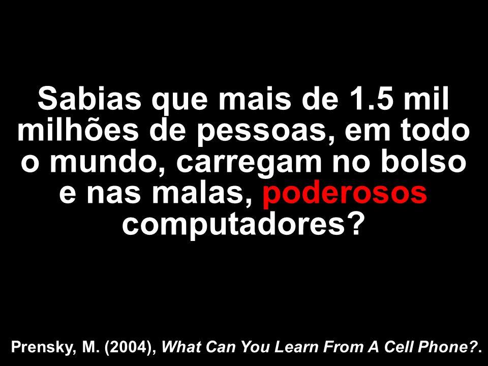 Sabias que mais de 1.5 mil milhões de pessoas, em todo o mundo, carregam no bolso e nas malas, poderosos computadores? Prensky, M. (2004), What Can Yo