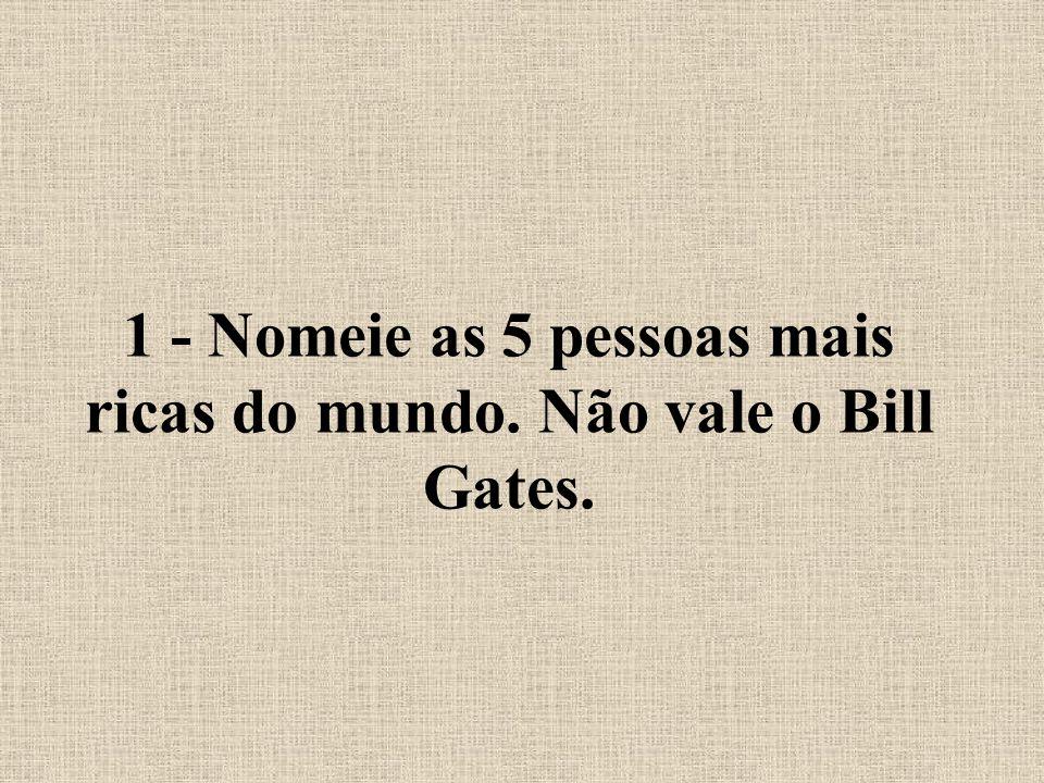 1 - Nomeie as 5 pessoas mais ricas do mundo. Não vale o Bill Gates.