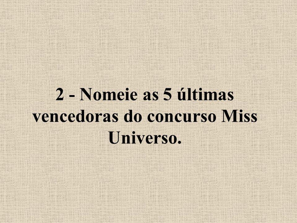 2 - Nomeie as 5 últimas vencedoras do concurso Miss Universo.