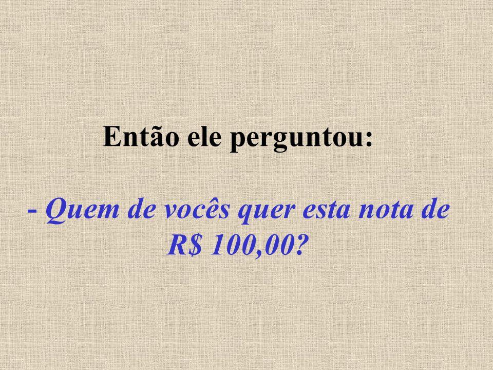 Então ele perguntou: - Quem de vocês quer esta nota de R$ 100,00?