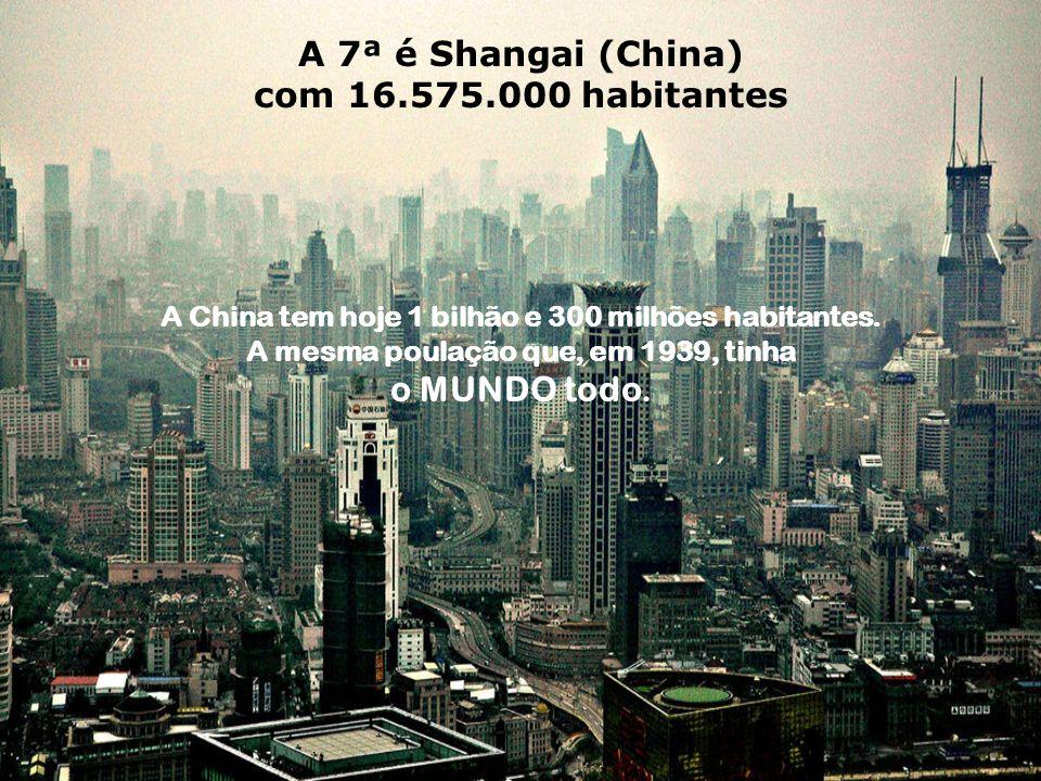 A 7ª é Shangai (China) com 16.575.000 habitantes A China tem hoje 1 bilhão e 300 milhões habitantes.