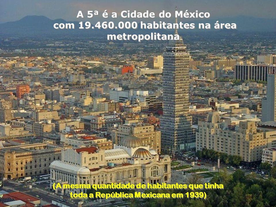 A 5ª é a Cidade do México com 19.460.000 habitantes na área metropolitana A 5ª é a Cidade do México com 19.460.000 habitantes na área metropolitana (A mesma quantidade de habitantes que tinha toda a República Mexicana em 1939) (A mesma quantidade de habitantes que tinha toda a República Mexicana em 1939)