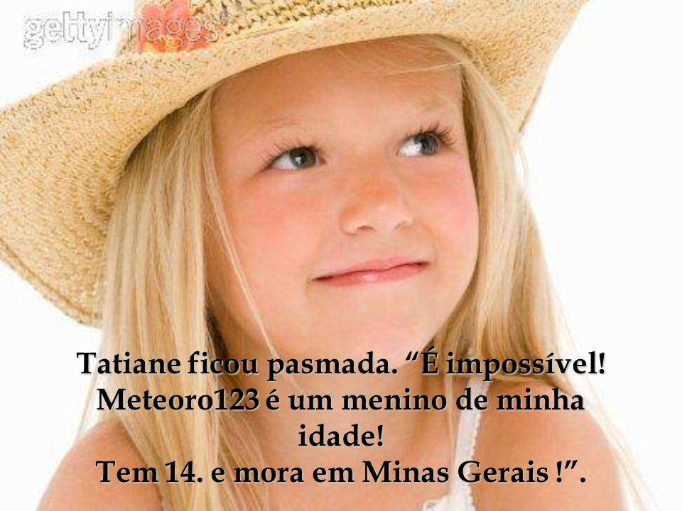 Tatiane ficou pasmada. É impossível! Meteoro123 é um menino de minha idade! Tem 14. e mora em Minas Gerais !.
