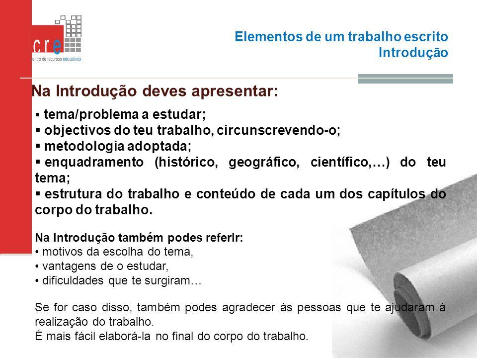 Elementos de um trabalho escrito Introdução Na Introdução deves apresentar: tema/problema a estudar; objectivos do teu trabalho, circunscrevendo-o; me