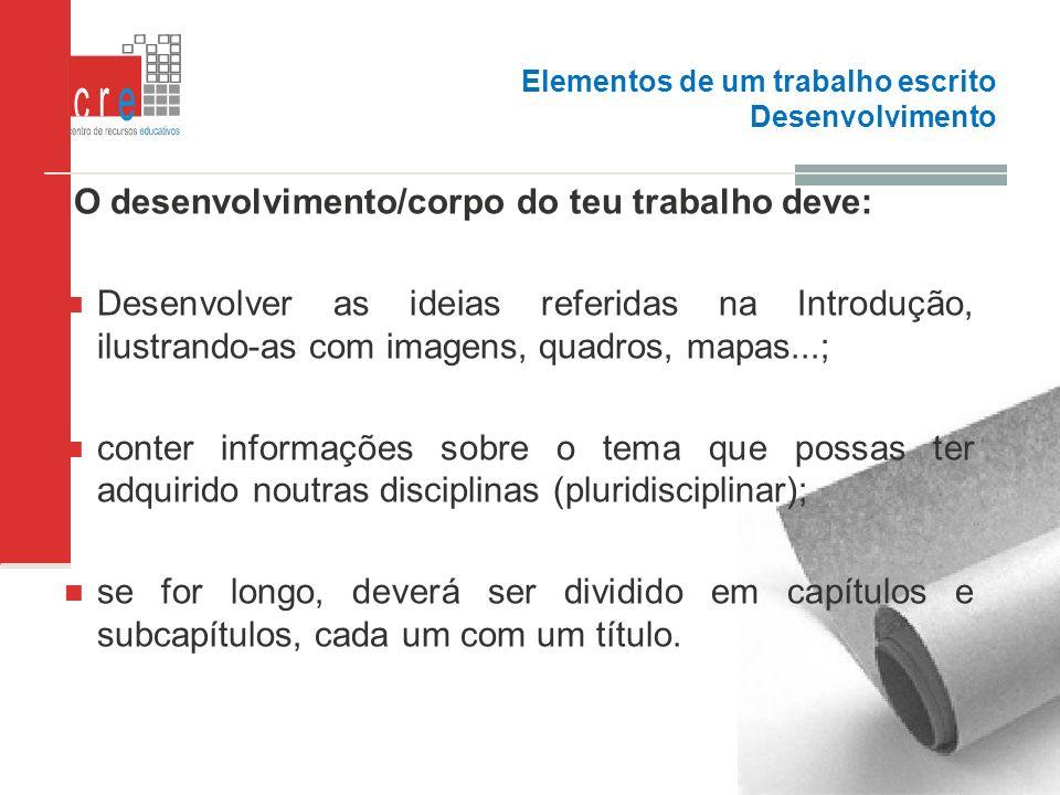 Elementos de um trabalho escrito Desenvolvimento O desenvolvimento/corpo do teu trabalho deve: Desenvolver as ideias referidas na Introdução, ilustran