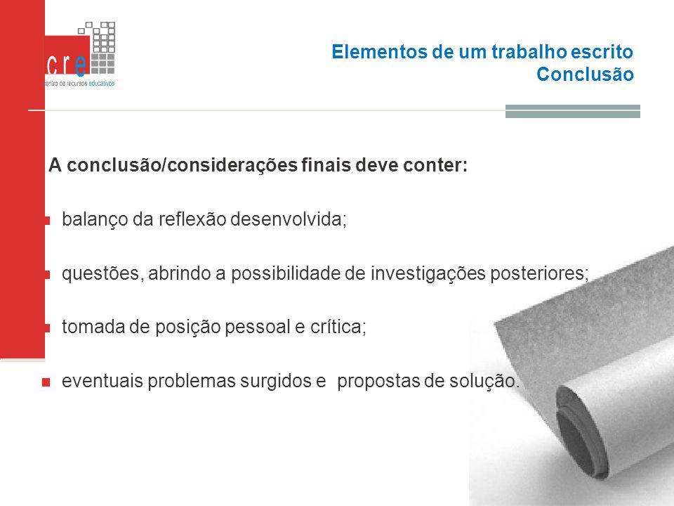 Elementos de um trabalho escrito Conclusão A conclusão/considerações finais deve conter: balanço da reflexão desenvolvida; questões, abrindo a possibi