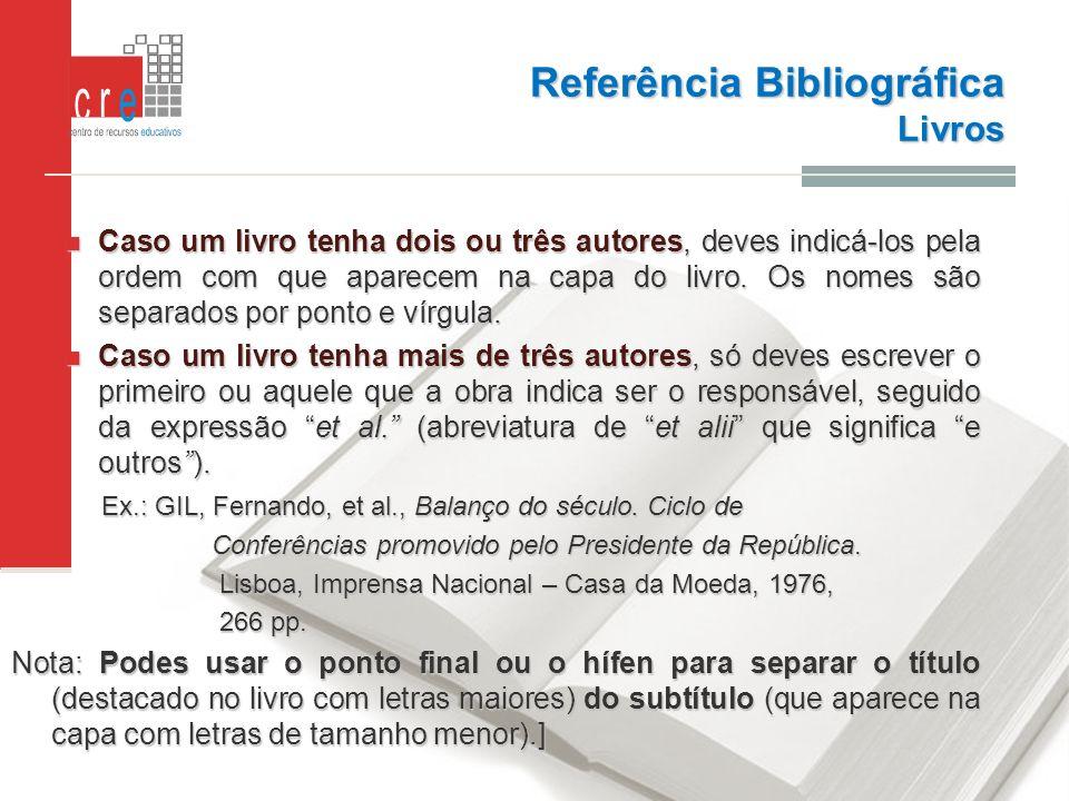 Referência Bibliográfica Livros Caso um livro tenha dois ou três autores, deves indicá-los pela ordem com que aparecem na capa do livro. Os nomes são