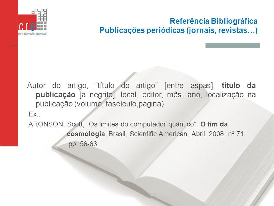 Referência Bibliográfica Publicações periódicas (jornais, revistas…) Autor do artigo, título do artigo [entre aspas], título da publicação [a negrito]