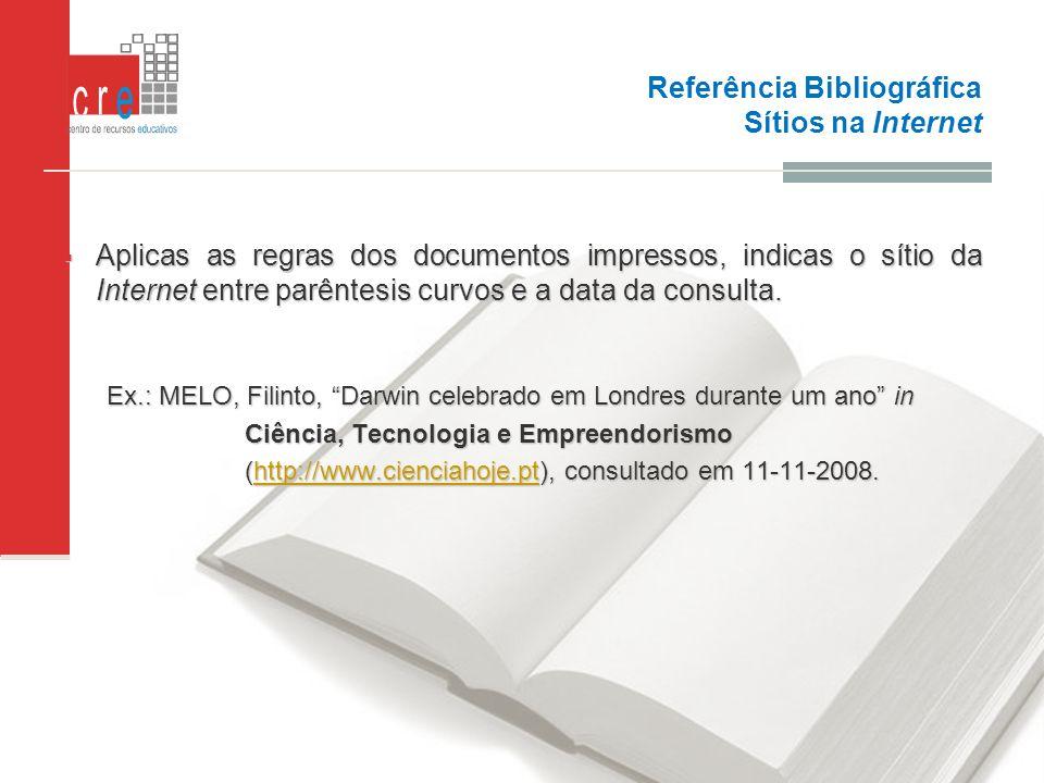 Referência Bibliográfica Sítios na Internet Aplicas as regras dos documentos impressos, indicas o sítio da Internet entre parêntesis curvos e a data d