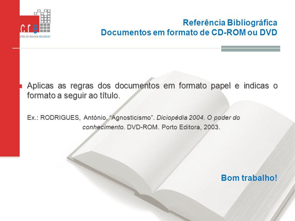 Referência Bibliográfica Documentos em formato de CD-ROM ou DVD Aplicas as regras dos documentos em formato papel e indicas o formato a seguir ao títu