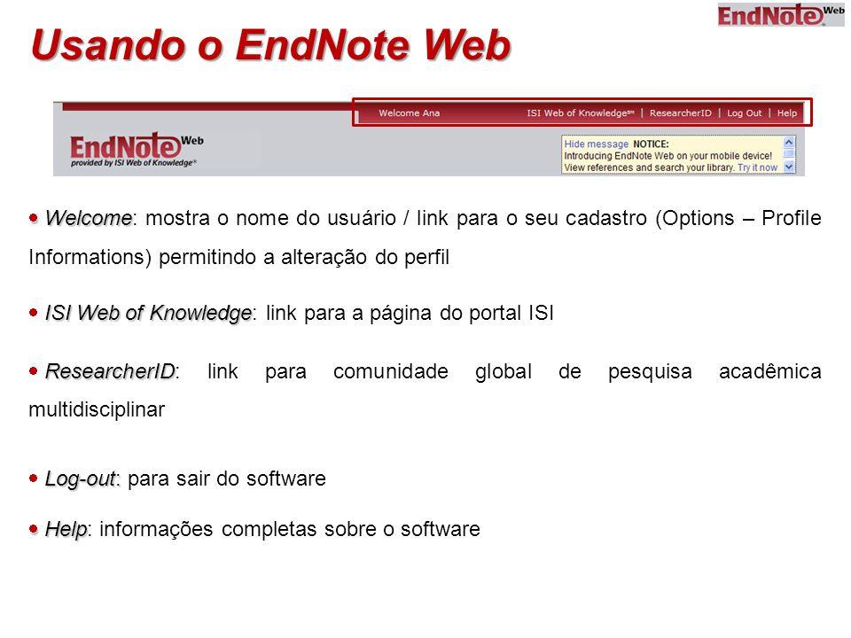 Usando o EndNote Web Welcome Welcome: mostra o nome do usuário / link para o seu cadastro (Options – Profile Informations) permitindo a alteração do p