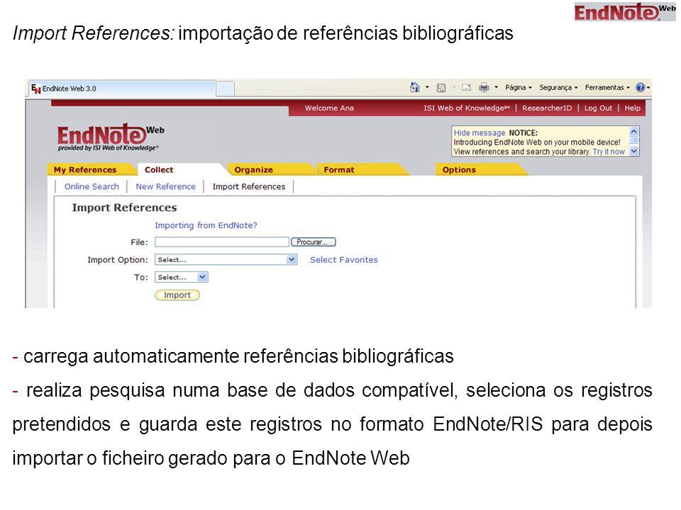 Import References: importação de referências bibliográficas - carrega automaticamente referências bibliográficas - realiza pesquisa numa base de dados compatível, seleciona os registros pretendidos e guarda este registros no formato EndNote/RIS para depois importar o ficheiro gerado para o EndNote Web