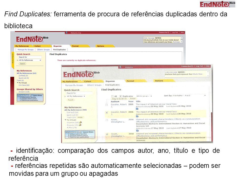 Find Duplicates: ferramenta de procura de referências duplicadas dentro da biblioteca - referências repetidas são automaticamente selecionadas – podem ser movidas para um grupo ou apagadas - identificação: comparação dos campos autor, ano, título e tipo de referência
