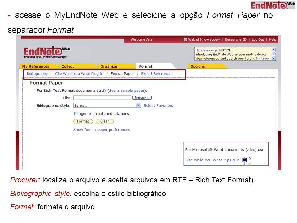 - acesse o MyEndNote Web e selecione a opção Format Paper no separador Format Procurar: localiza o arquivo e aceita arquivos em RTF – Rich Text Format) Bibliographic style: escolha o estilo bibliográfico Format: formata o arquivo